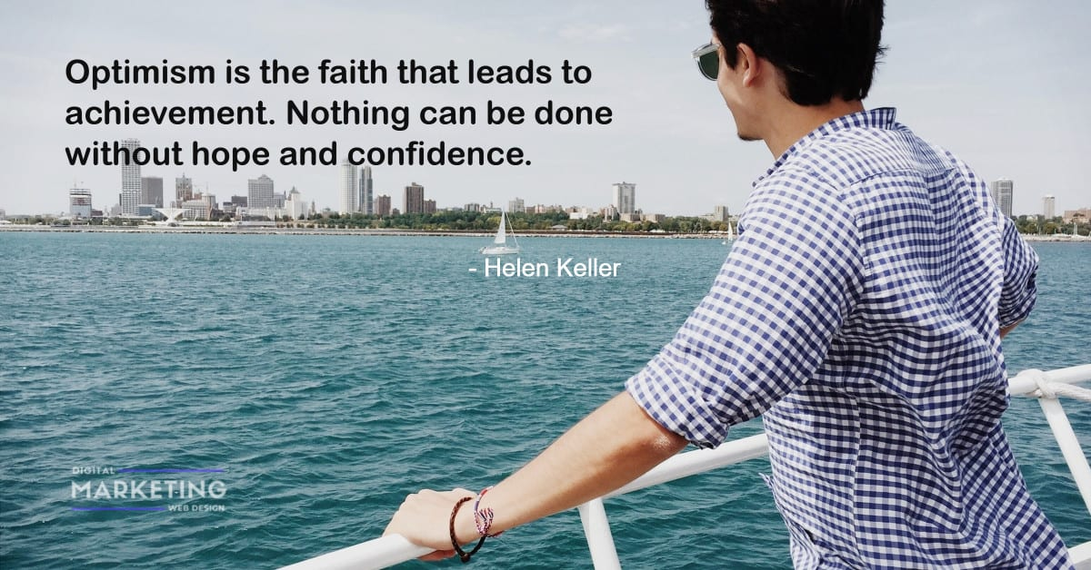 Optimism is the faith that leads to achievement. Nothing can be done without hope and confidence - Helen Keller 1
