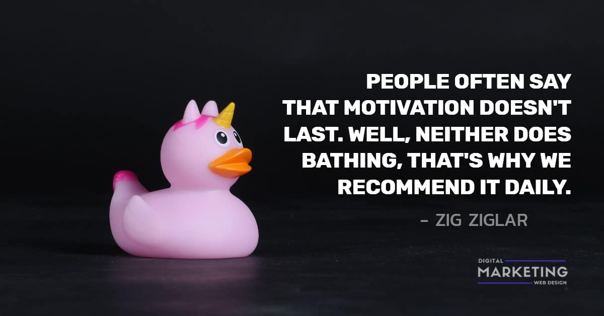 PEOPLE OFTEN SAY THAT MOTIVATION DOESN'T LAST. WELL, NEITHER DOES BATHING, THAT'S WHY WE RECOMMEND IT DAILY - ZIG ZIGLAR 2