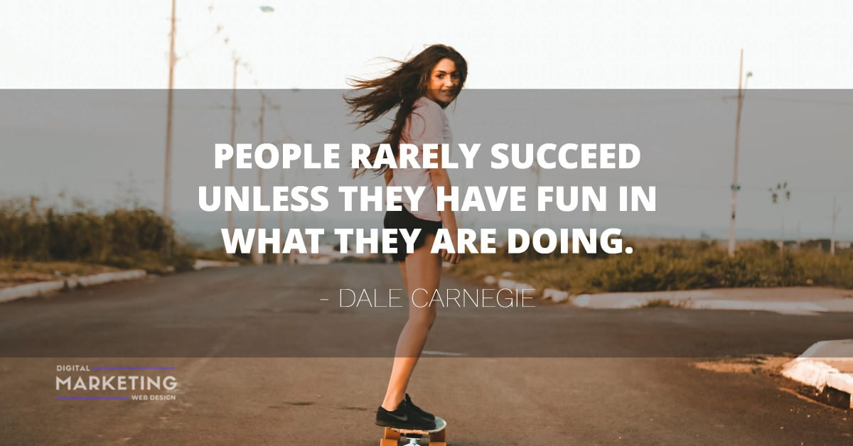 PEOPLE RARELY SUCCEED UNLESS THEY HAVE FUN IN WHAT THEY ARE DOING - DALE CARNEGIE 2