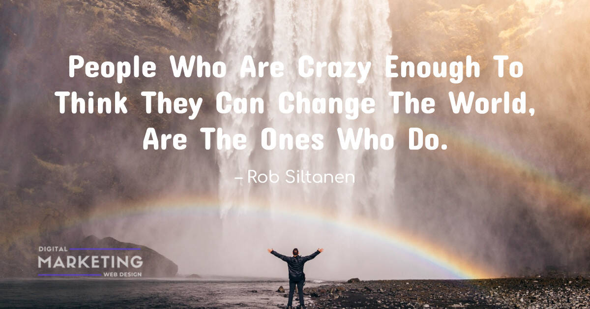 People Who Are Crazy Enough To Think They Can Change The World, Are The Ones Who Do – Rob Siltanen 1