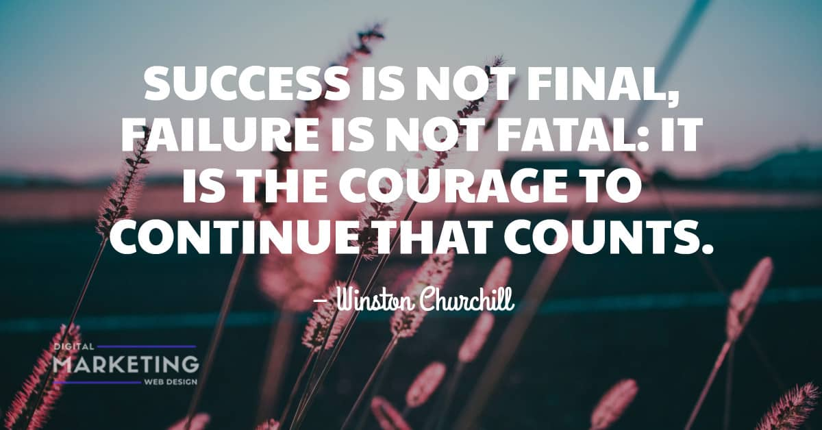 SUCCESS IS NOT FINAL FAILURE IS NOT FATAL: IT IS THE COURAGE TO CONTINUE THAT COUNTS – Winston Churchill 1