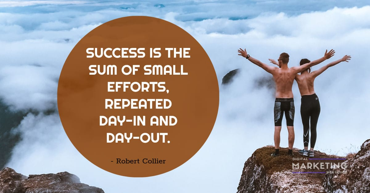 SUCCESS IS THE SUM OF SMALL EFFORTS, REPEATED DAY-IN AND DAY-OUT - Robert Collier 1