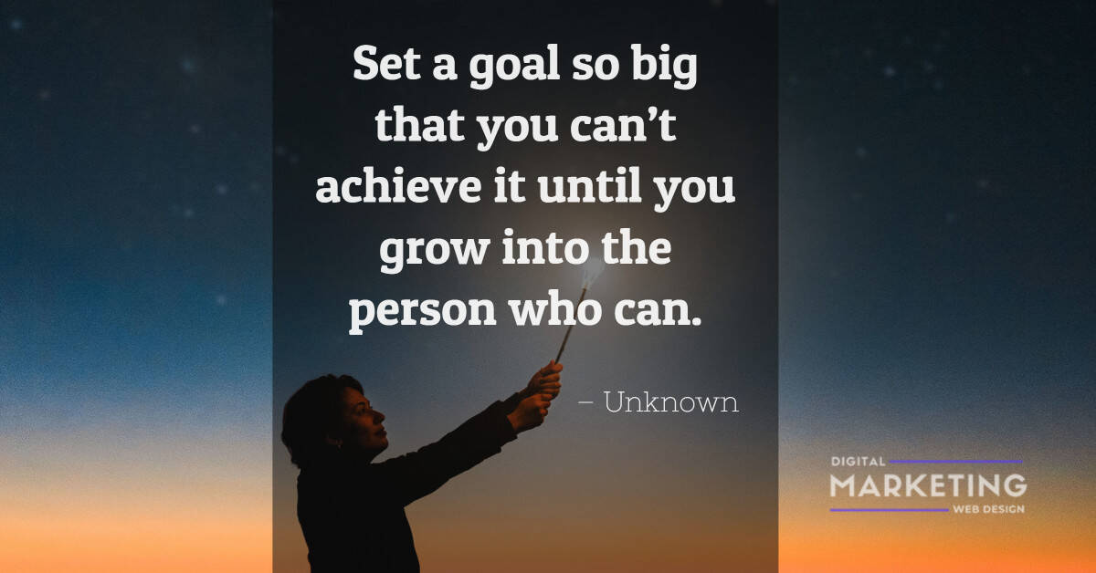 Set a goal so big that you can't achieve it until you grow into the person who can - Unknown 1