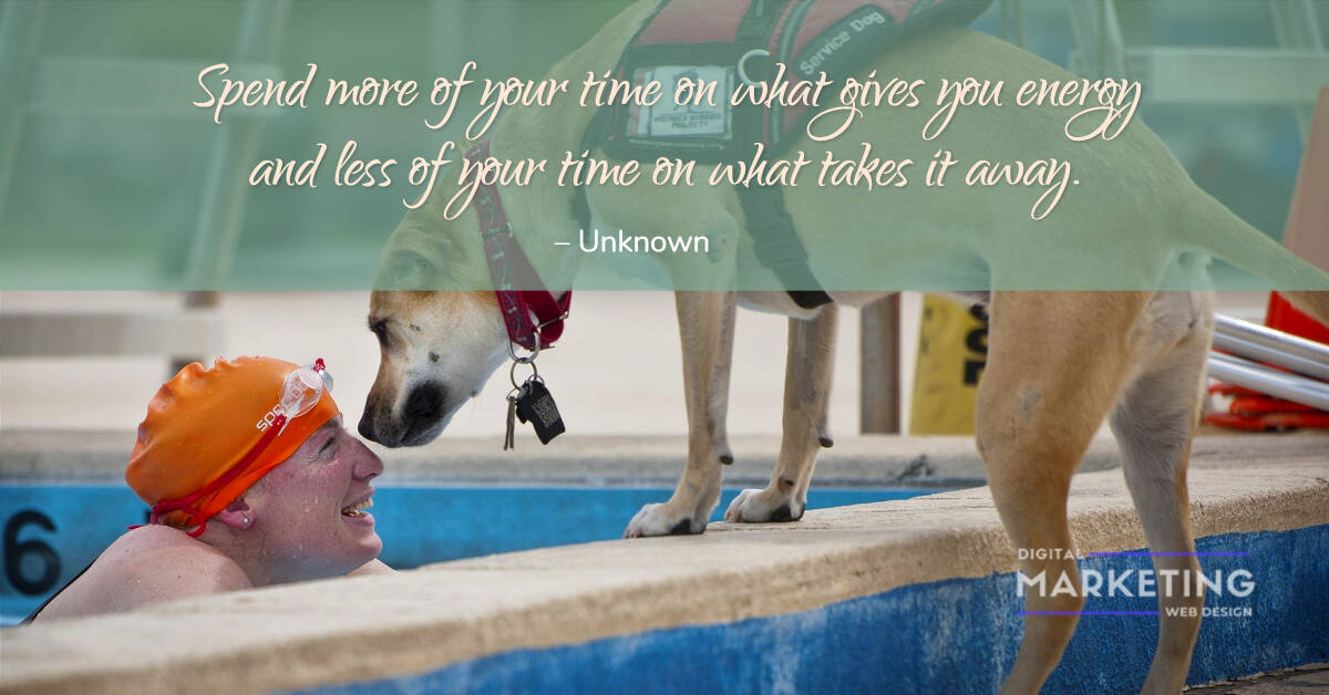 Spend more of your time on what gives you energy and less of your time on what takes it away  – Unknown 1