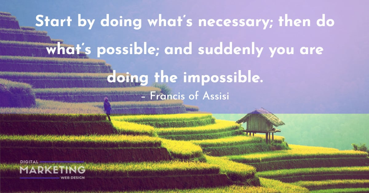 Start by doing what's necessary; then do what's possible; and suddenly you are doing the impossible - Francis of Assisi 1