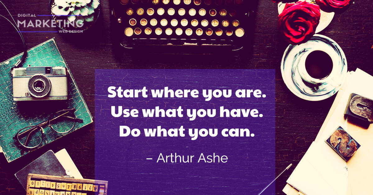 Start where you are. Use what you have. Do what you can - Arthur Ashe 1