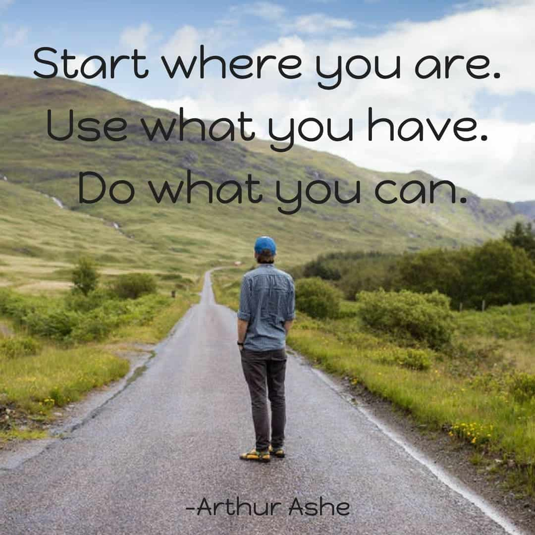 Start where you are. Use what you have. Do what you can. –Arthur Ashe