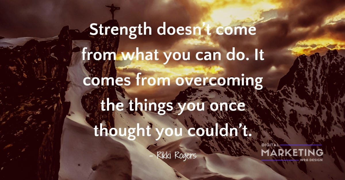 Strength doesn't come from what you can do. It comes from overcoming the things you once thought you couldn't - Rikki Rogers 1