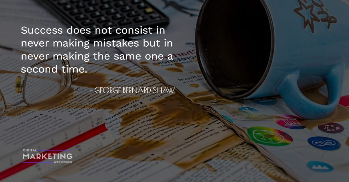 Success does not consist in never making mistakes but in never making the same one a second time - GEORGE BERNARD SHAW 1