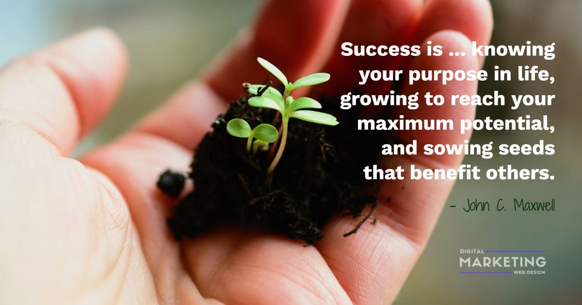 Success is ... knowing your purpose in life, growing to reach your maximum potential, and sowing seeds... - John C. Maxwell 1