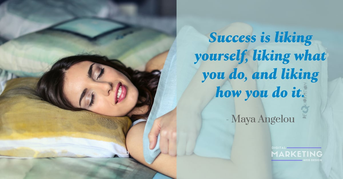 Success is liking yourself, liking what you do, and liking how you do it - Maya Angelou 1