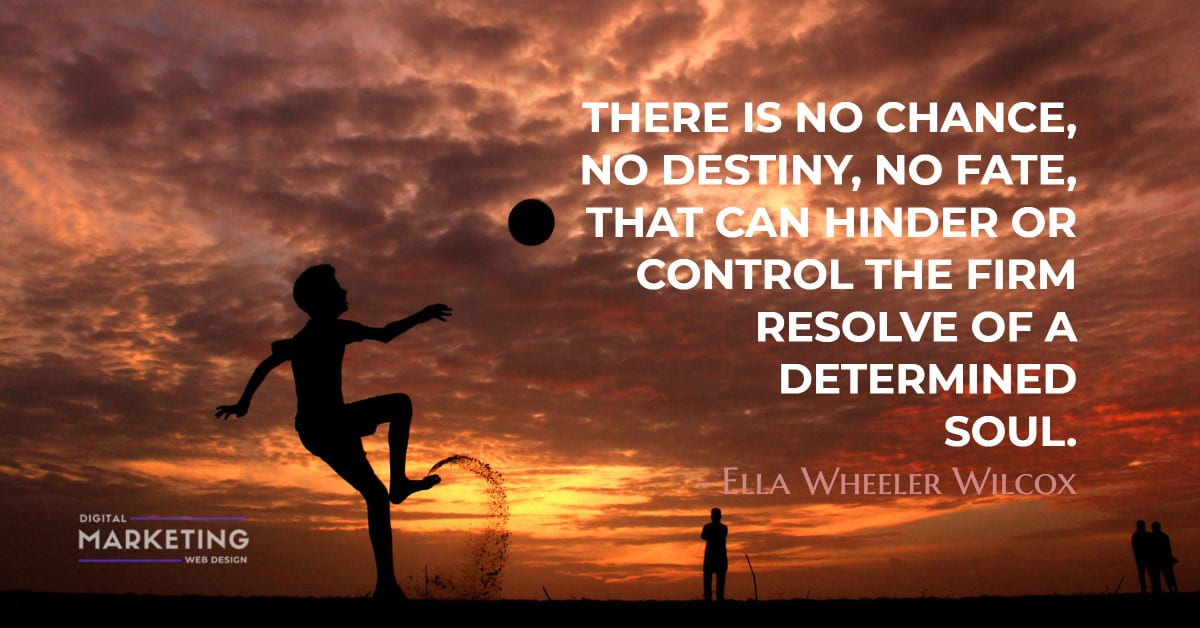 THERE IS NO CHANCE, NO DESTINY, NO FATE, THAT CAN HINDER OR CONTROL THE FIRM RESOLVE OF A DETERMINED SOUL - Ella Wheeler Wilcox 1