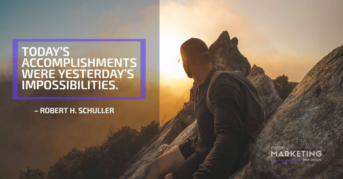 TODAY'S ACCOMPLISHMENTS WERE YESTERDAY'S IMPOSSIBILITIES – ROBERT H. SCHULLER 1