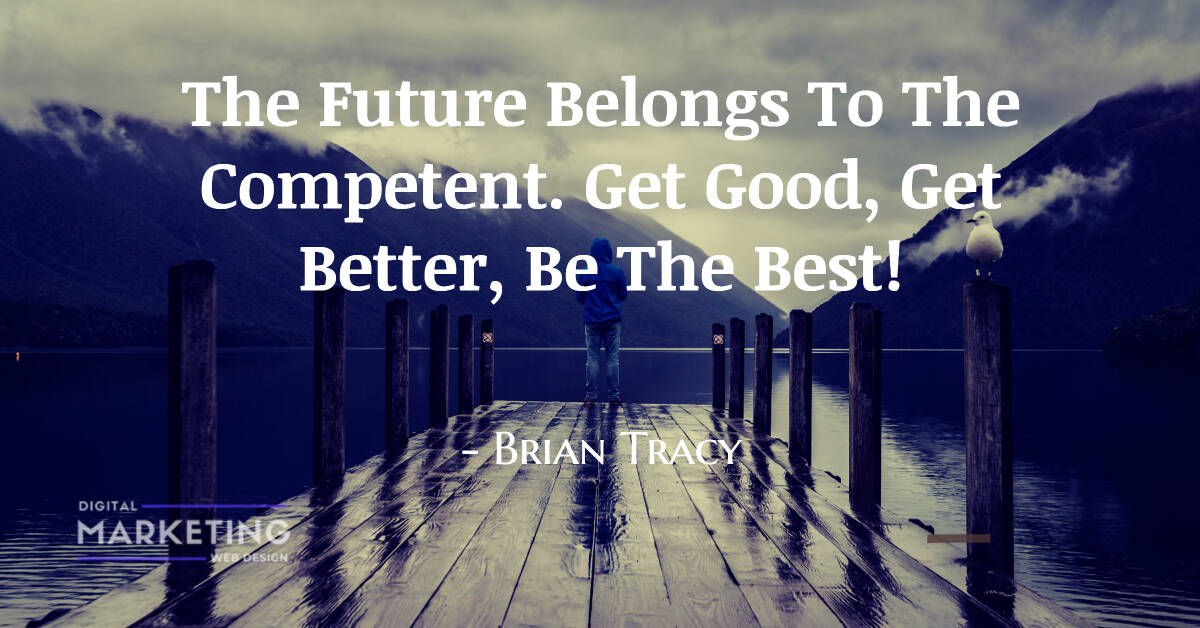 The Future Belongs To The Competent. Get Good, Get Better, Be The Best! - Brian Tracy 2