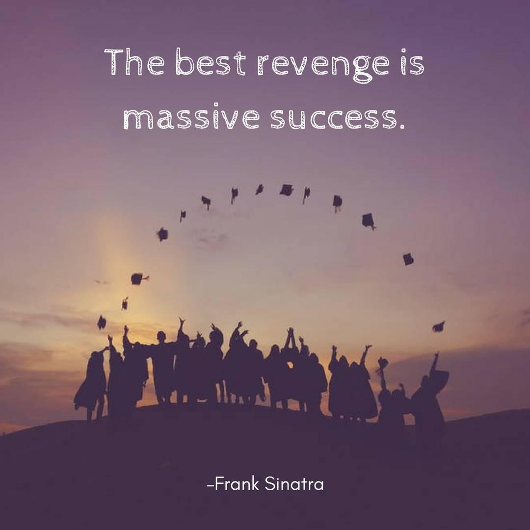 The best revenge is massive success. – Frank Sinatra