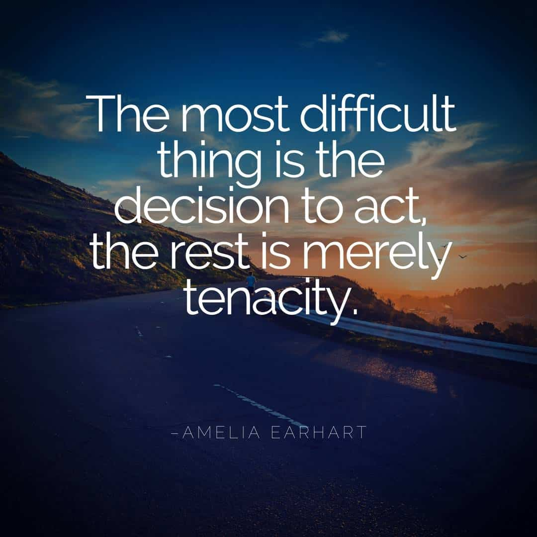 The most difficult thing is the decision to act, the rest is merely tenacity. -Amelia Earhart