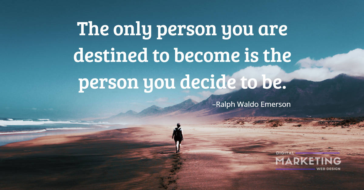 The only person you are destined to become is the person you decide to be - Ralph Waldo Emerson 1