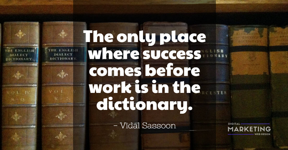 The only place where success comes before work is in the dictionary - Vidal Sassoon 1
