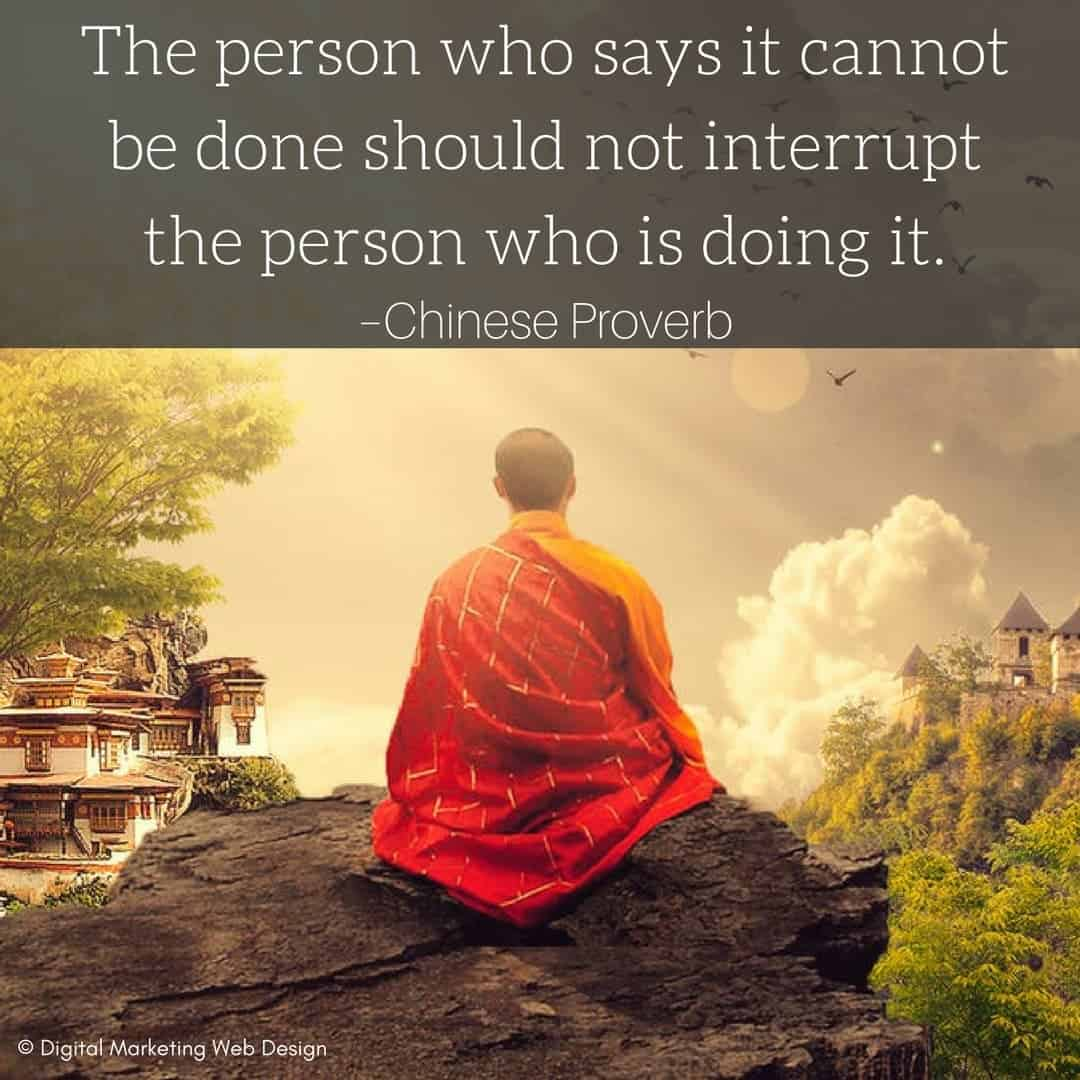The person who says it cannot be done should not interrupt the person who is doing it. –Chinese Proverb