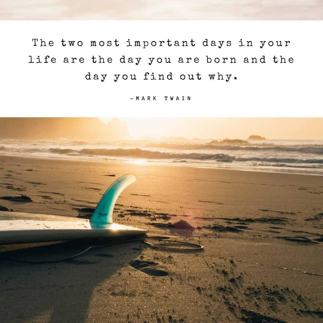 The two most important days in your life are the day you are born and the day you find out why. – Mark Twain