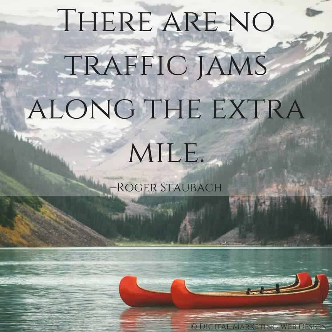 There are no traffic jams along the extra mile. –Roger Staubach