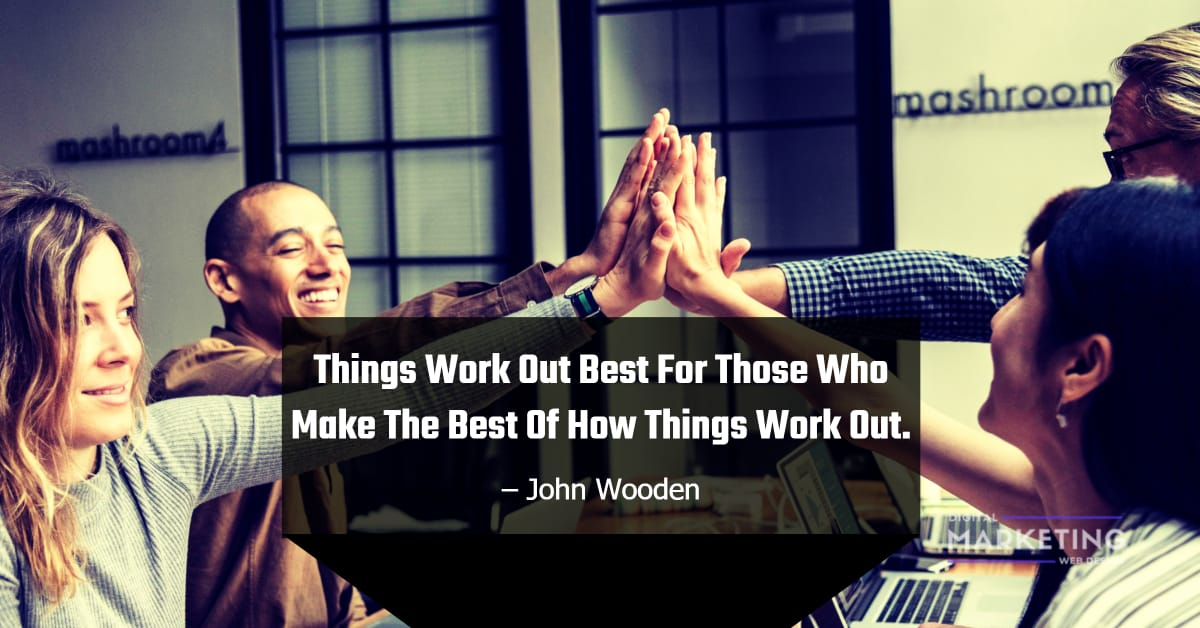 Things Work Out Best For Those Who Make The Best Of How Things Work Out - John Wooden 1
