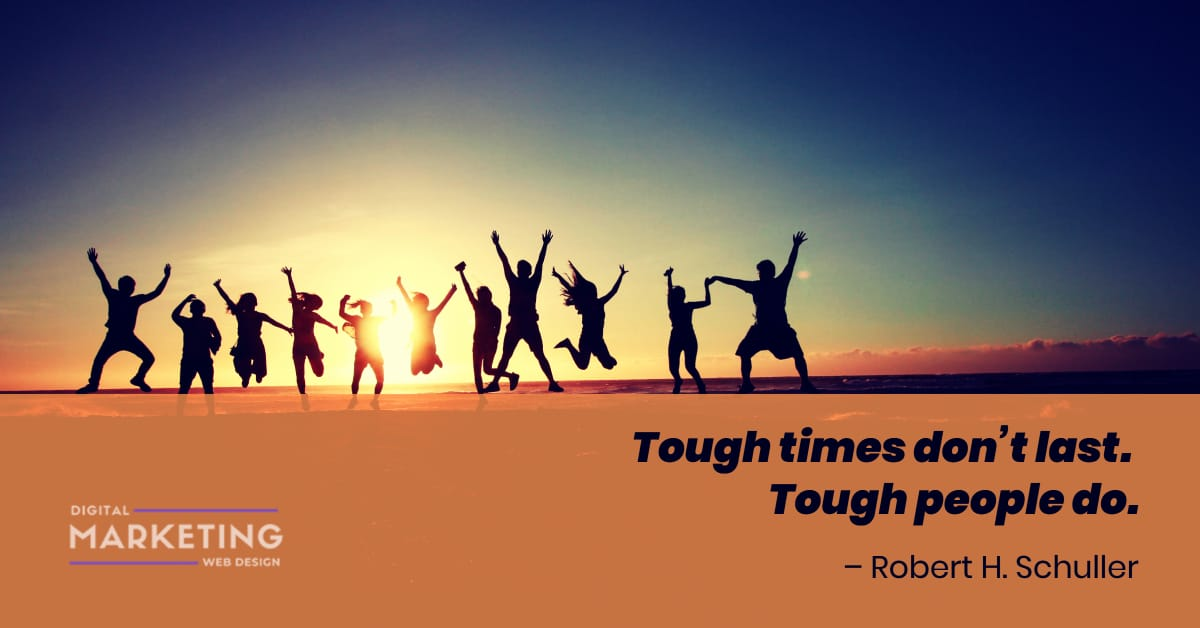 Tough times don't last.  Tough people do - Robert H. Schuller 2