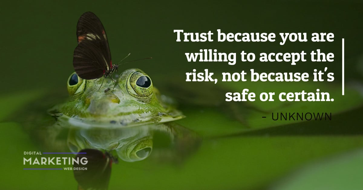 Trust because you are willing to accept the risk, not because it's safe or certain - UNKNOWN 1