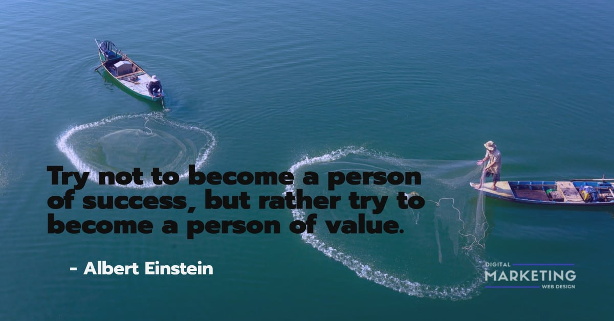 Try not to become a person of success, but rather try to become a person of value - Albert Einstein 1