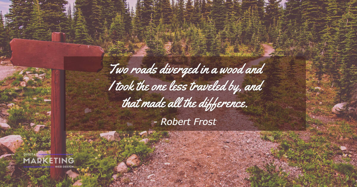 Two roads diverged in a wood and I took the one less traveled by, and that made all the difference - Robert Frost 1