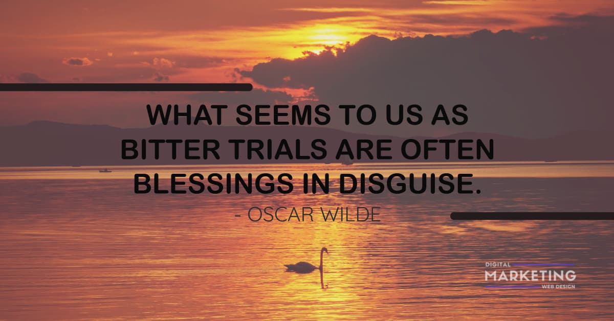 WHAT SEEMS TO US AS BITTER TRIALS ARE OFTEN BLESSINGS IN DISGUISE - OSCAR WILDE 1
