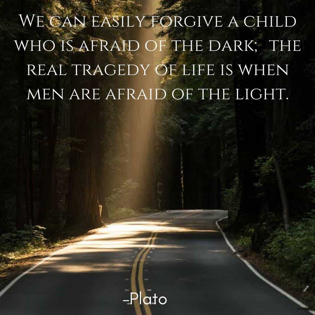 We can easily forgive a child who is afraid of the dark; the real tragedy of life is when men are afraid of the light. –Plato