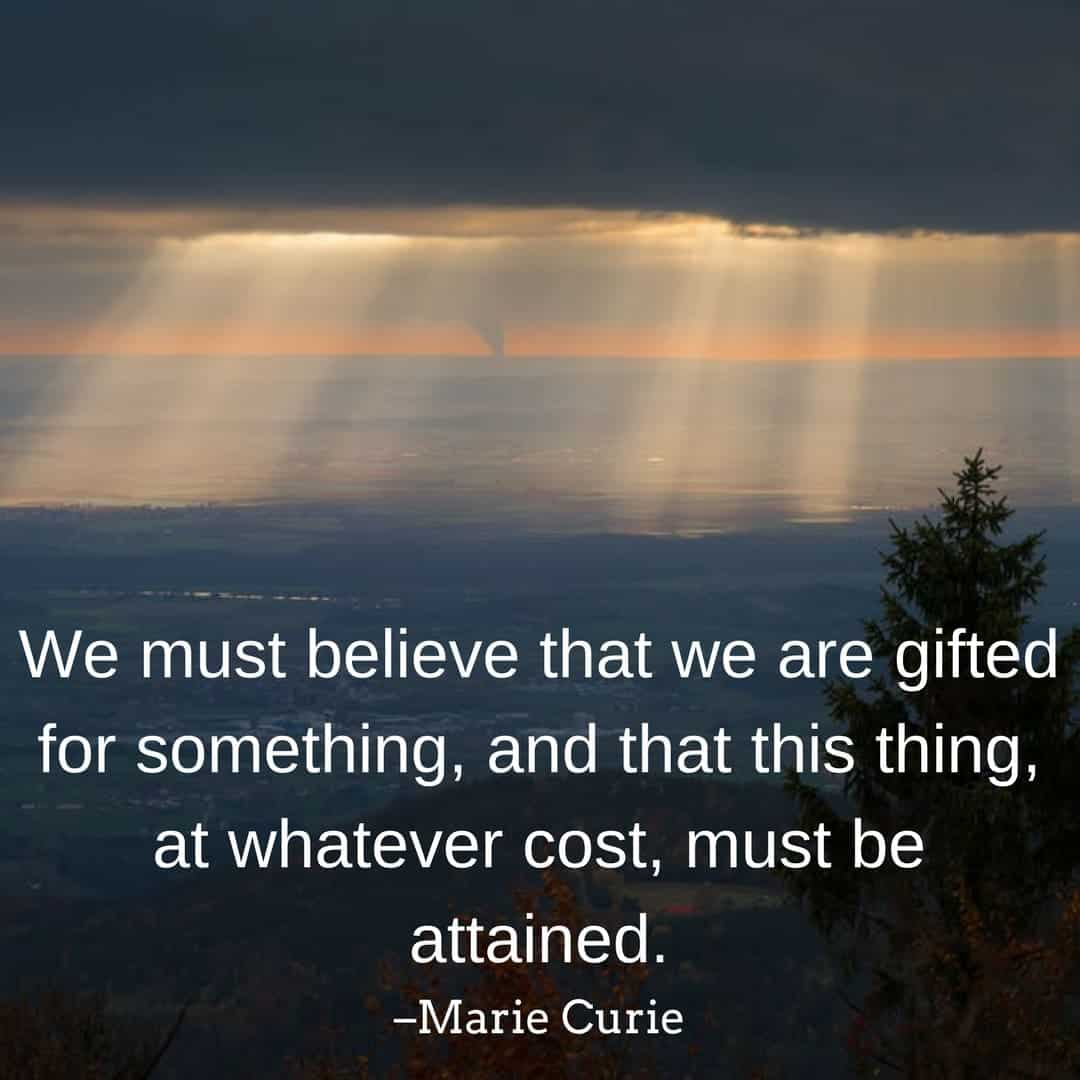 We must believe that we are gifted for something, and that this thing, at whatever cost, must be attained. –Marie Curie