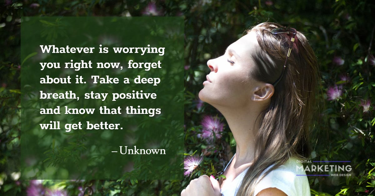 Whatever is worrying you right now, forget about it. Take a deep breath, stay... - Unknown 1