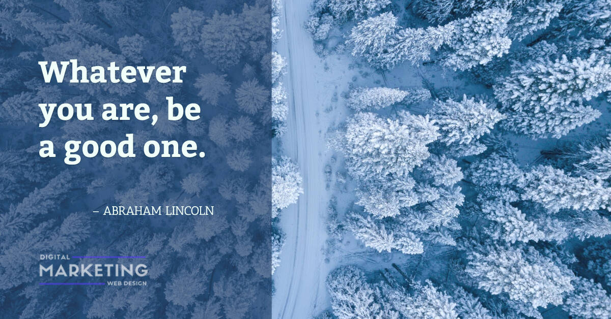 Whatever you are, be a good one - ABRAHAM LINCOLN 1