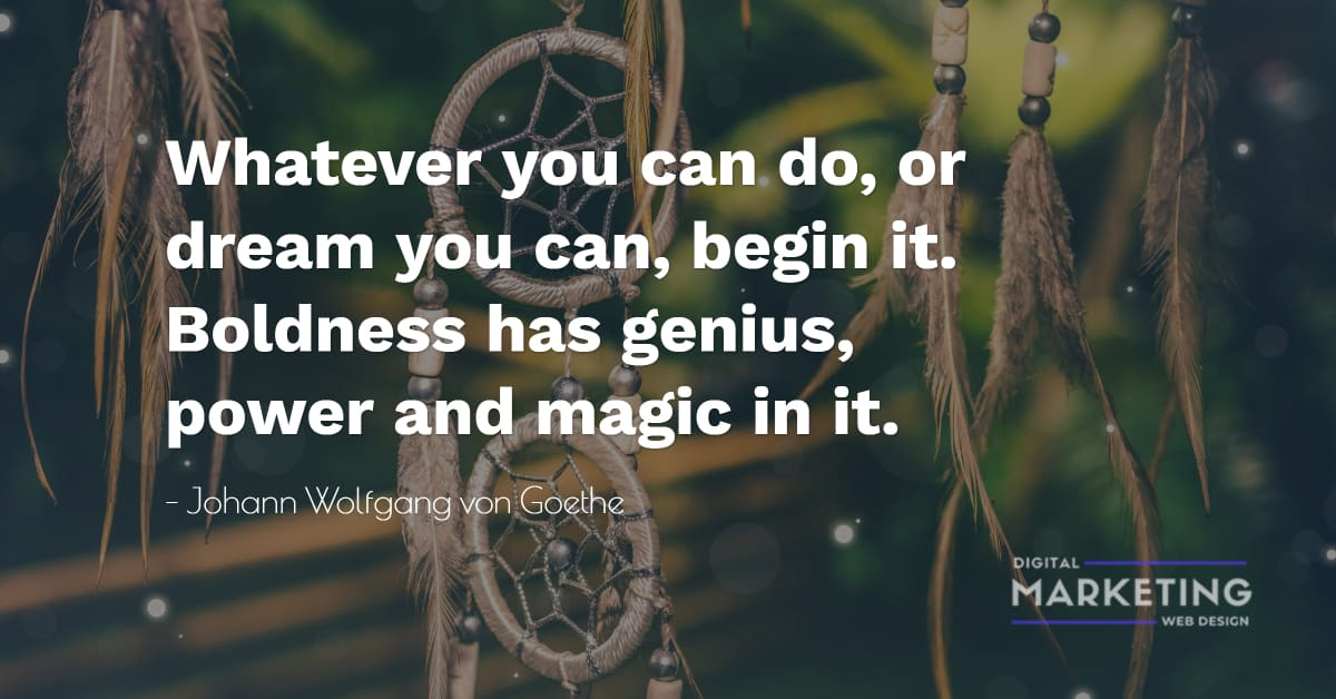 Whatever you can do, or dream you can, begin it. Boldness has genius, power and magic in it - Johann Wolfgang von Goethe 1