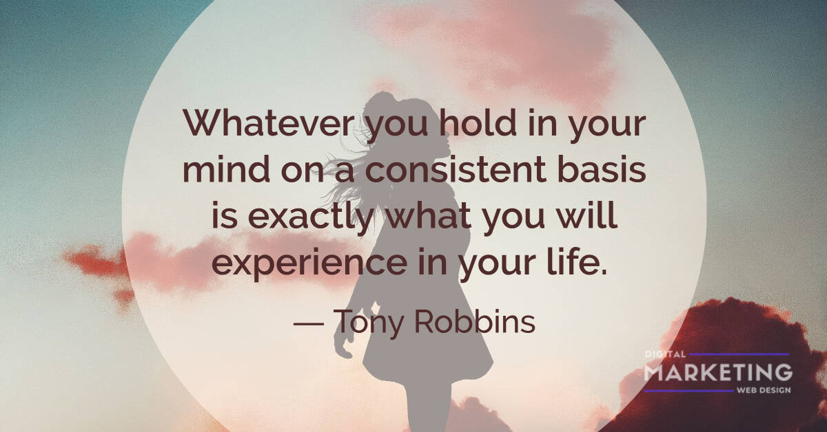 Whatever you hold in your mind on a consistent basis is exactly what you will experience in your life - Tony Robbins 1