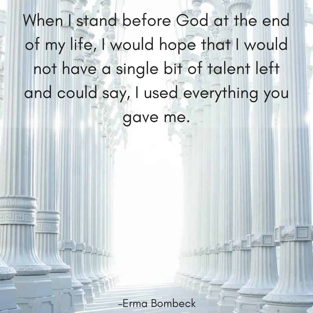 When I stand before God at the end of my life, I would hope that I would not have a single bit of talent left and could say, I used everything you gave me. –Erma Bombeck