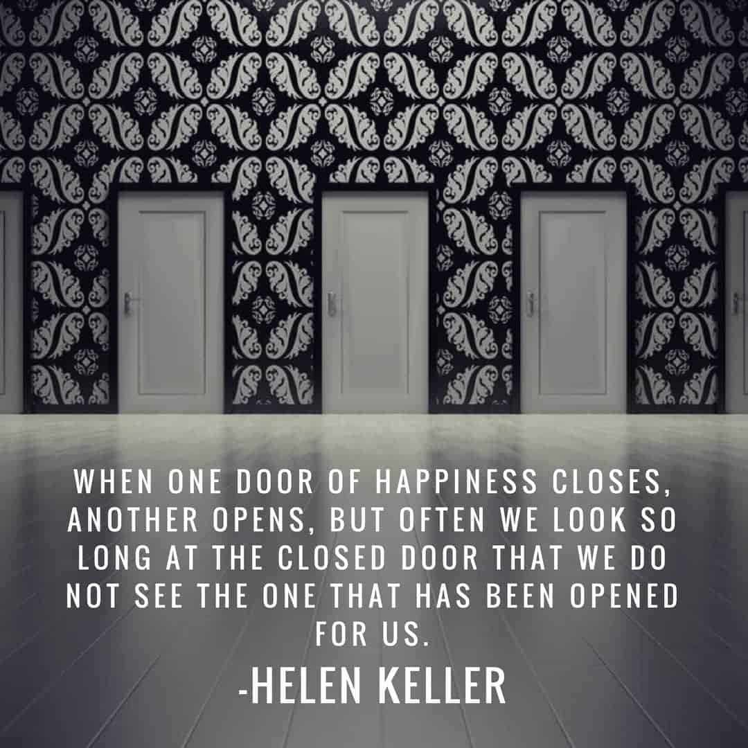 When one door of happiness closes, another opens, but often we look so long at the closed door that we do not see the one that has been opened for us. –Helen Keller