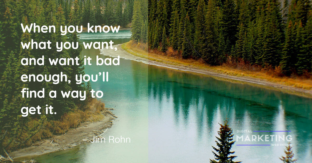 When you know what you want, and want it bad enough, you'll find a way to get it - Jim Rohn 1