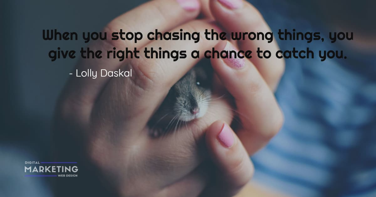When you stop chasing the wrong things, you give the right things a chance to catch you - Lolly Daskal 1