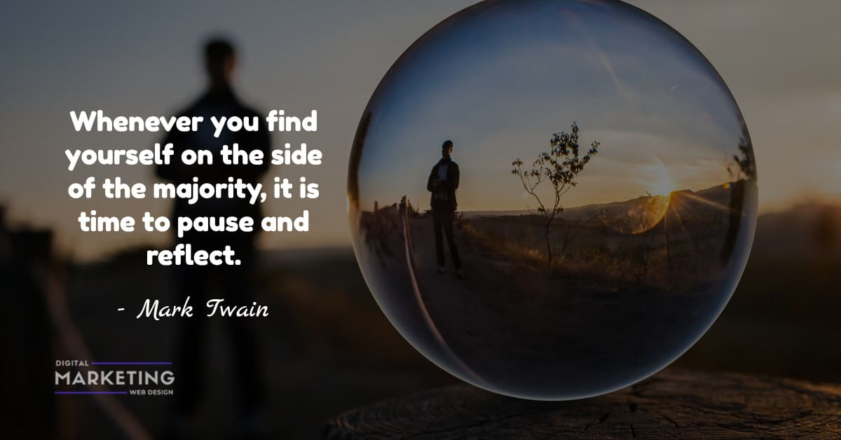 Whenever you find yourself on the side of the majority, it is time to pause and reflect - Mark Twain 2
