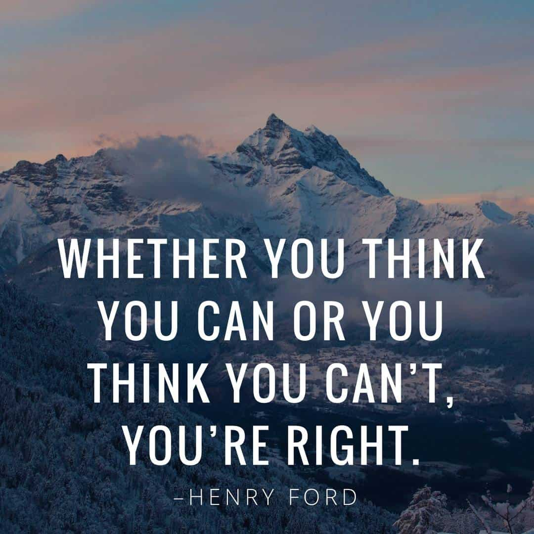 Whether you think you can or you think you can't, you're right. –Henry Ford