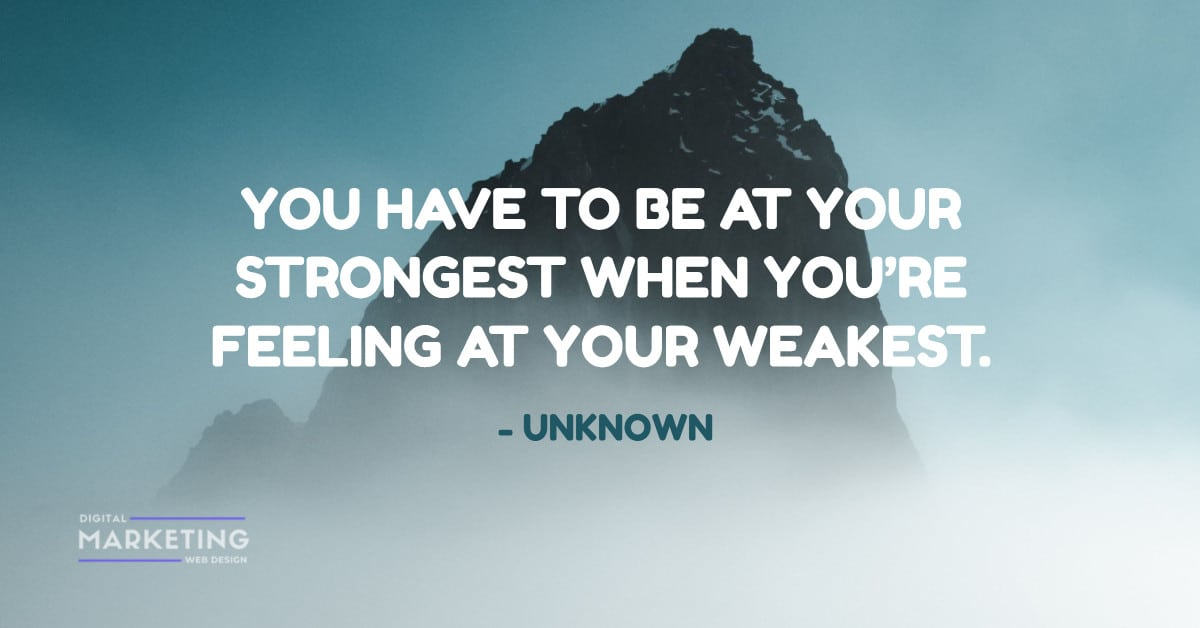 YOU HAVE TO BE AT YOUR STRONGEST WHEN YOU'RE FEELING AT YOUR WEAKEST - UNKNOWN 1