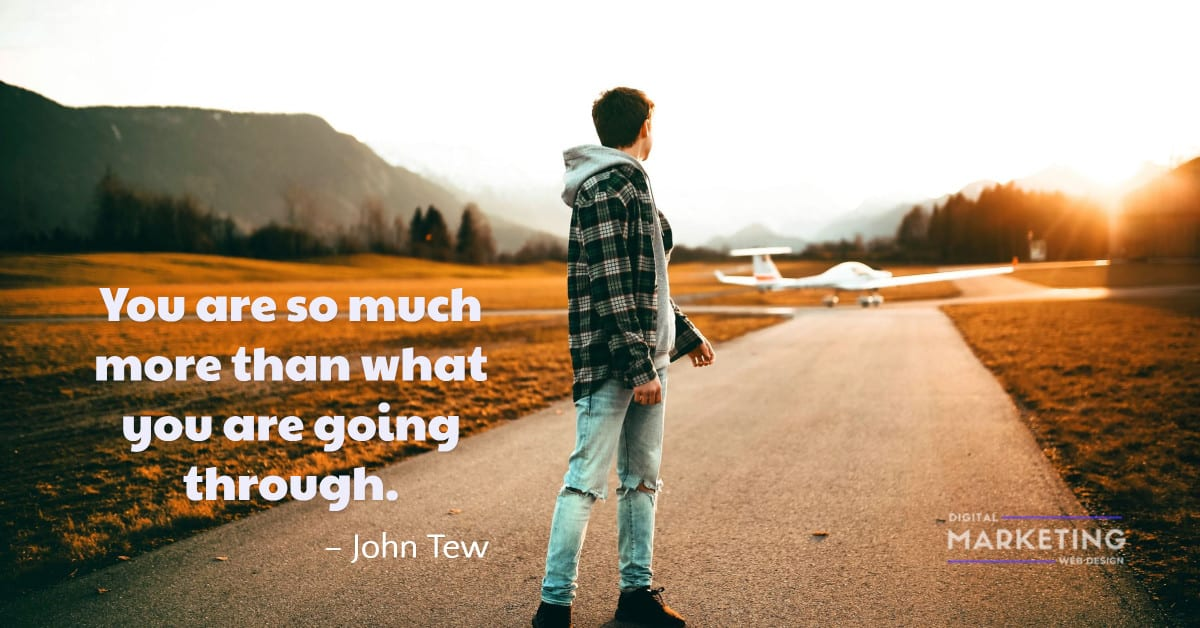 You are so much more than what you are going through - John Tew 1