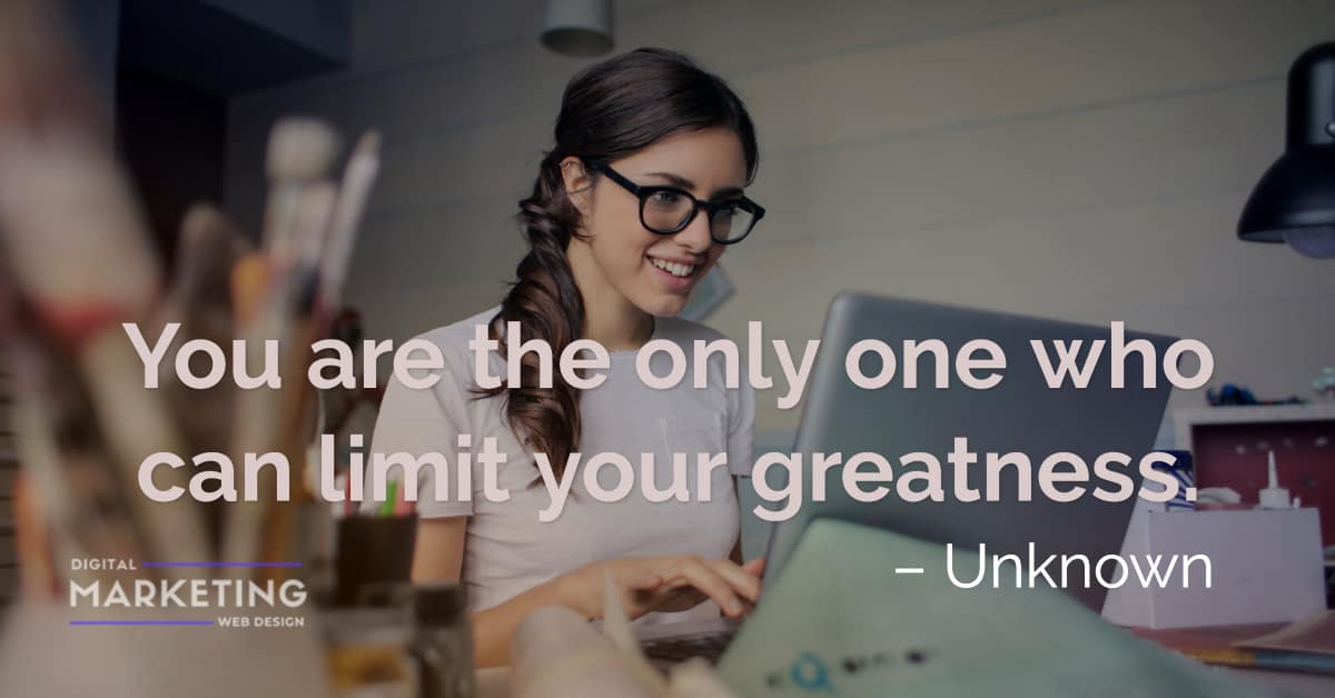 You are the only one who can limit your greatness - Unknown 1