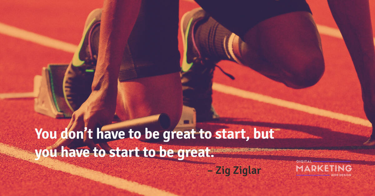 You don't have to be great to start, but you have to start to be great – Zig Ziglar 1