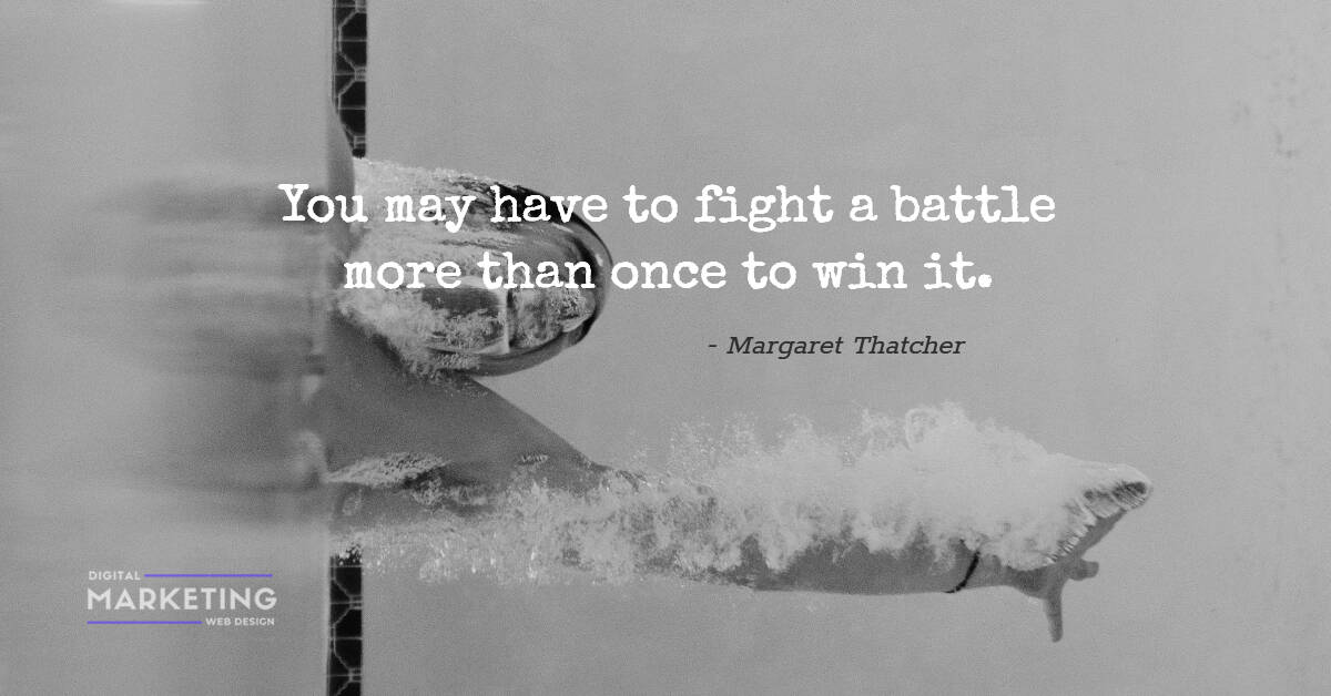 You may have to fight a battle more than once to win it - Margaret Thatcher 1