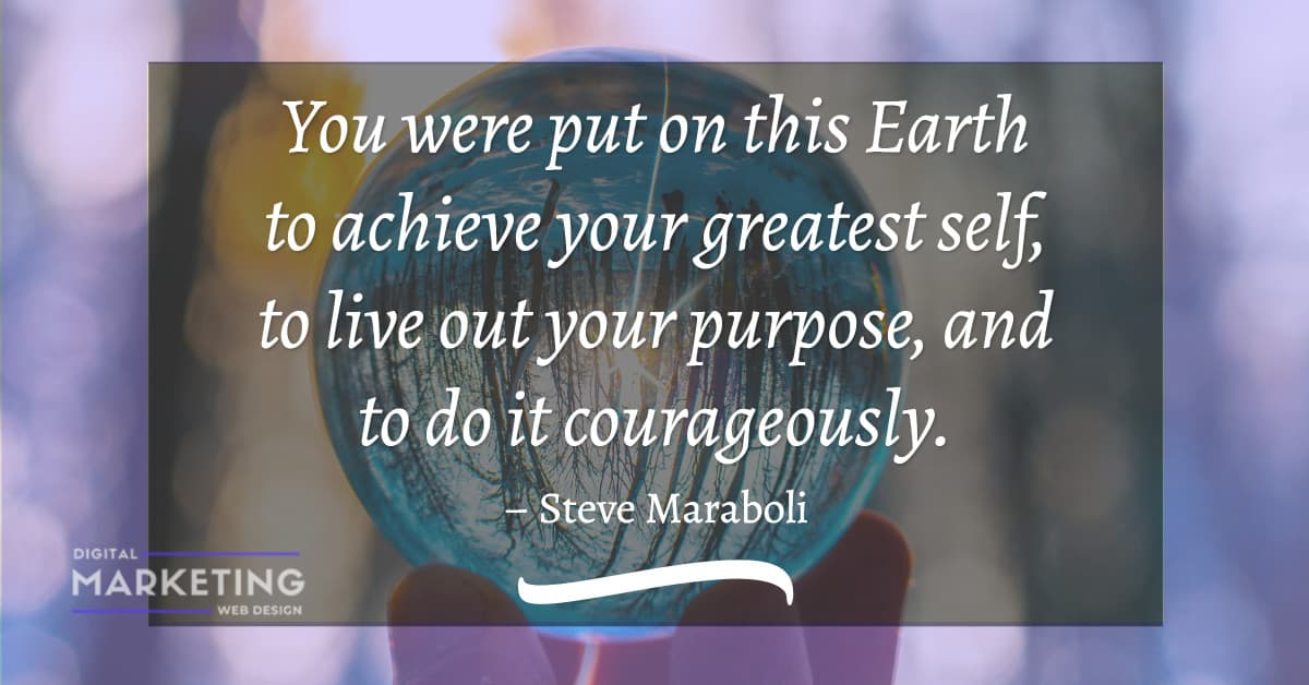 You were put on this Earth to achieve your greatest self, to live out your purpose, and to do it courageously - Steve Maraboli 1